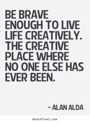 Be brave enough to live life creatively. the.. Alan Alda  life sayings