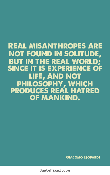 Giacomo Leopardi picture quotes - Real misanthropes are not found in solitude, but in the real world; since.. - Life quotes