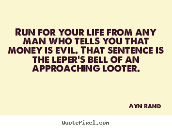 Life quotes - Run for your life from any man who tells you that money is..