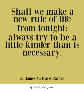 Life quotes - Shall we make a new rule of life from tonight: always try to..