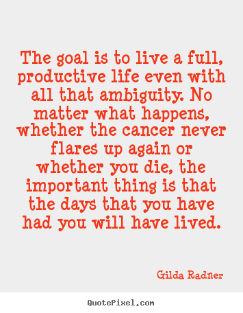The goal is to live a full, productive life even with all that ambiguity... Gilda Radner top life sayings