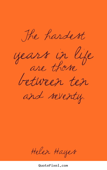 Helen Hayes picture quotes - The hardest years in life are those between ten and.. - Life quotes