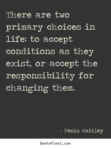 Denis Waitley pictures sayings - There are two primary choices in life: to.. - Life quotes