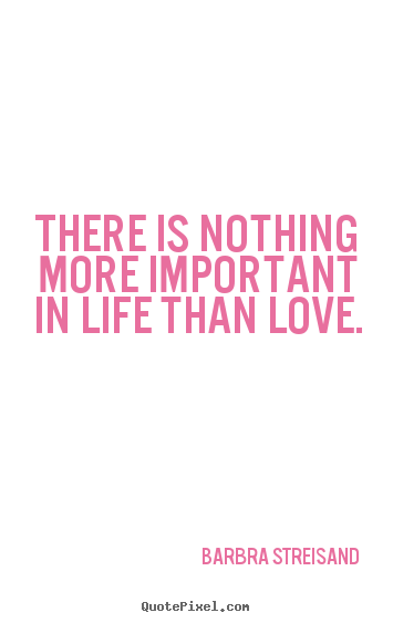 Barbra Streisand picture quotes - There is nothing more important in life than love. - Life quotes
