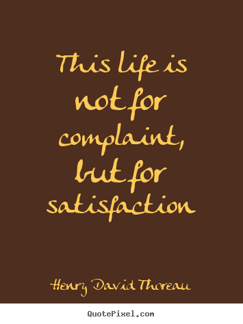 Henry David Thoreau pictures sayings - This life is not for complaint, but for.. - Life quote