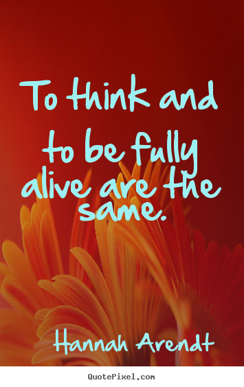 Customize poster quote about life - To think and to be fully alive are the same.