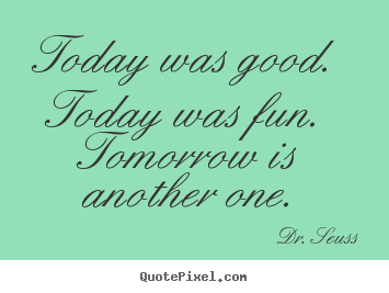 Quote about life - Today was good.  today was fun.  tomorrow is another..