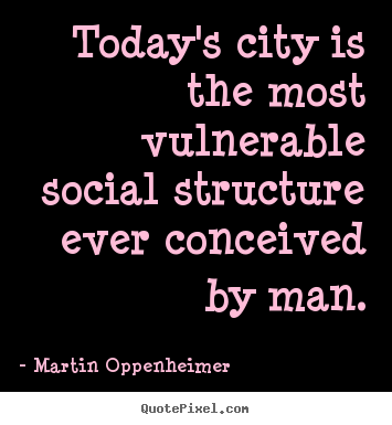 Martin Oppenheimer picture quotes - Today's city is the most vulnerable social structure.. - Life quotes