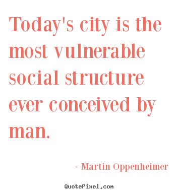 Life quotes - Today's city is the most vulnerable social structure ever conceived..