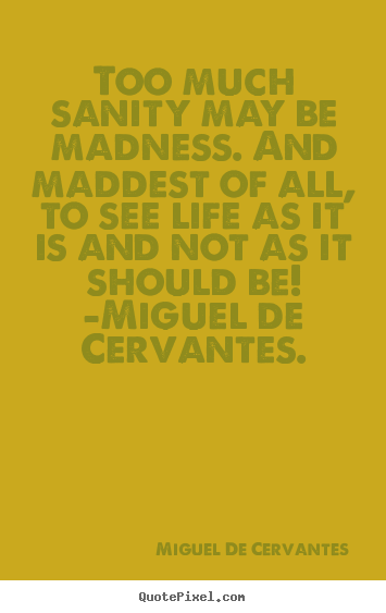 Too much sanity may be madness. and maddest of all,.. Miguel De Cervantes greatest life sayings