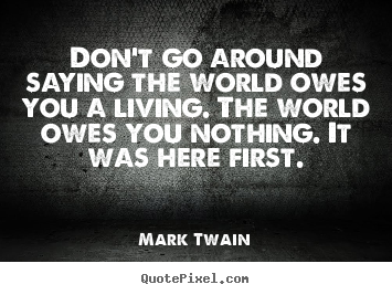 Create graphic picture quotes about life - Don't go around saying the world owes you..