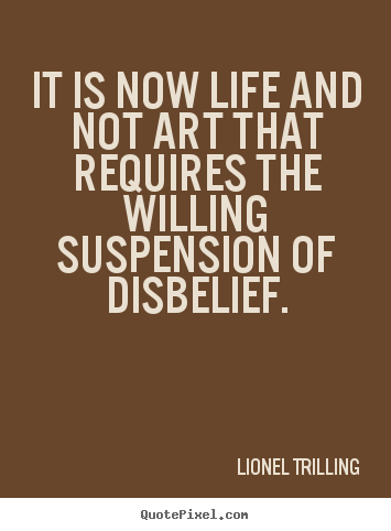It is now life and not art that requires the willing suspension.. Lionel Trilling good life quotes