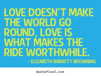 Love doesn't make the world go round, love.. Elizabeth Barrett Browning top life quotes