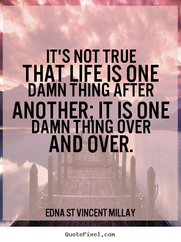 Life quotes - It's not true that life is one damn thing after another;..