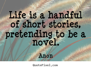 Life is a handful of short stories, pretending to be a.. Anon  life quote