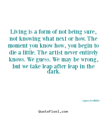 Quote about life - Living is a form of not being sure, not..