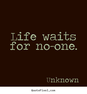 Quote about life - Life waits for no-one.