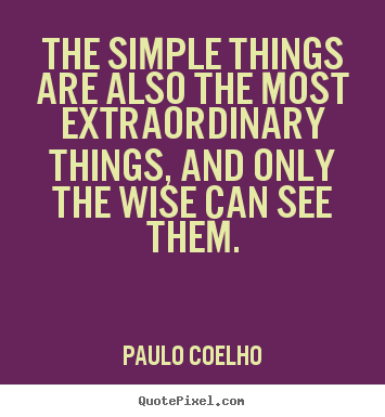 Quote about life - The simple things are also the most extraordinary..