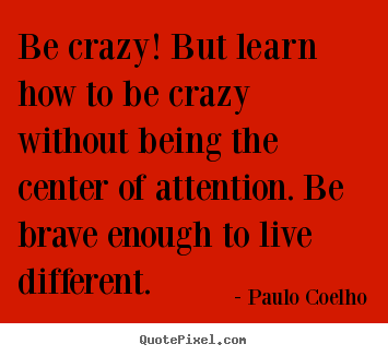 Quotes about life - Be crazy! but learn how to be crazy without being the center of..