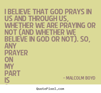 Malcolm Boyd picture quotes - I believe that god prays in us and through us, whether we.. - Life quote