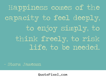 Quote about life - Happiness comes of the capacity to feel..