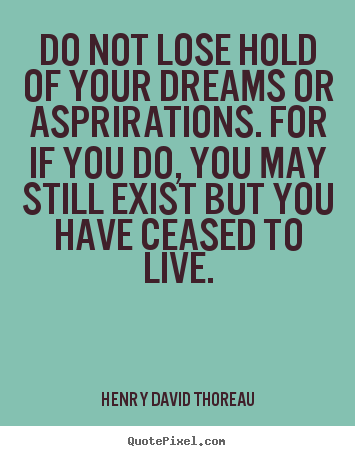 Life quote - Do not lose hold of your dreams or asprirations. for if you do,..