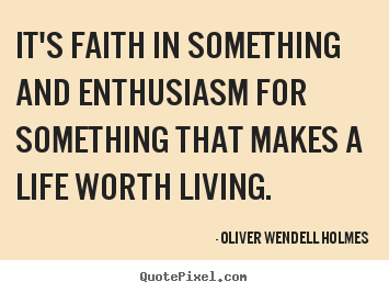 Quotes about life - It's faith in something and enthusiasm for something that..