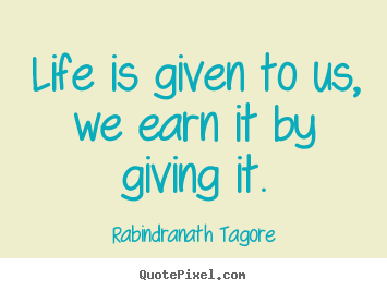 Life is given to us, we earn it by giving it. Rabindranath Tagore good life quotes