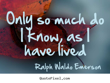 Only so much do i know, as i have lived Ralph Waldo Emerson top life quotes