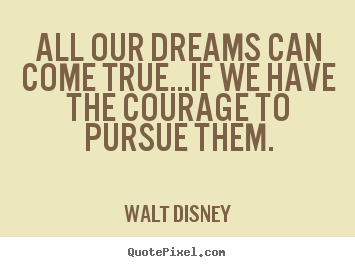 Walt Disney picture quotes - All our dreams can come true...if we have the courage to.. - Life quotes