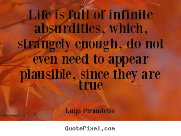 Quotes about life - Life is full of infinite absurdities, which, strangely enough, do..