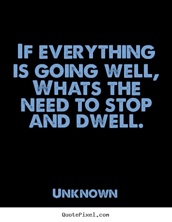 If everything is going well,whats the need to stop and dwell. Unknown  life quote