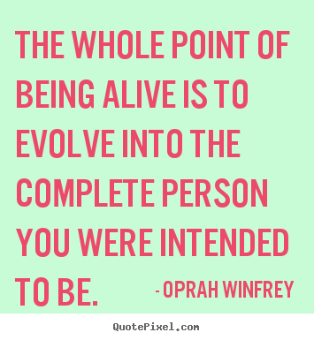 Quote about life - The whole point of being alive is to evolve into..