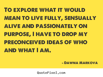 Quotes about life - To explore what it would mean to live fully,..