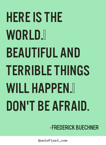 Life quote - Here is the world.  beautiful and terrible..