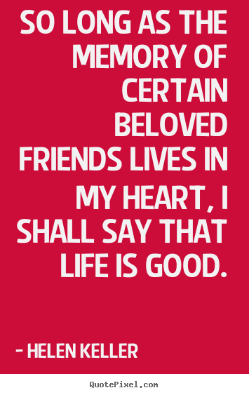 Life quotes - So long as the memory of certain beloved friends lives in..