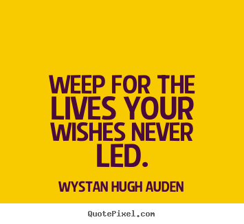 Weep for the lives your wishes never led. Wystan Hugh Auden popular life quotes