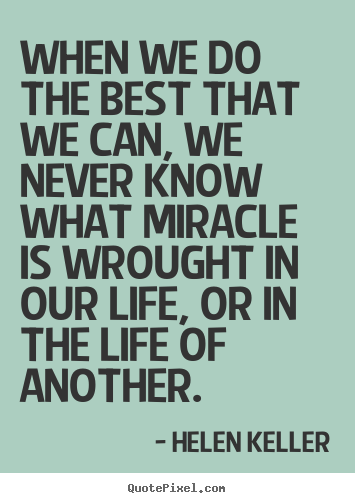 Helen Keller picture sayings - When we do the best that we can, we never know what miracle is wrought.. - Life quote