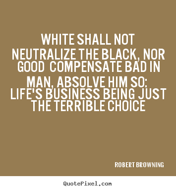 White shall not neutralize the black, nor good compensate.. Robert Browning best life quotes