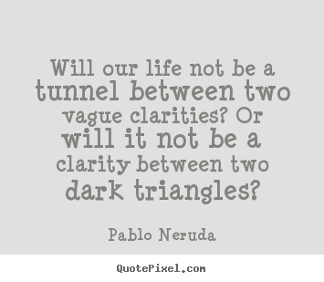 Will our life not be a tunnel between two vague clarities? or will.. Pablo Neruda good life quote