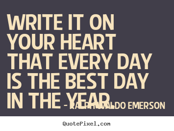 Write it on your heart that every day is the best day.. Ralph Waldo Emerson great life quotes