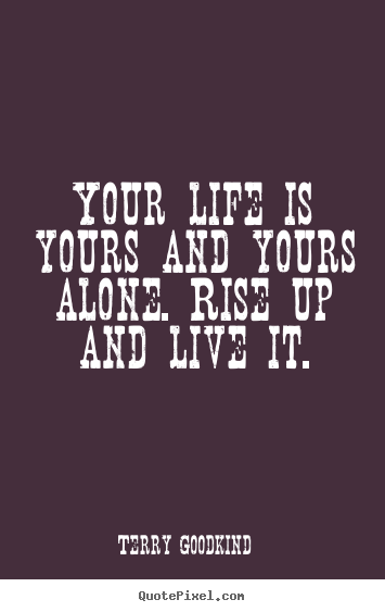 Your life is yours and yours alone. rise up.. Terry Goodkind top life quotes