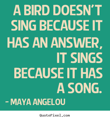 Quote about life - A bird doesn't sing because it has an answer, it..