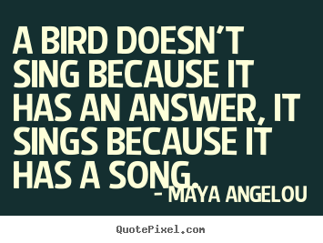 Make personalized picture quotes about life - A bird doesn't sing because it has an answer, it sings because..