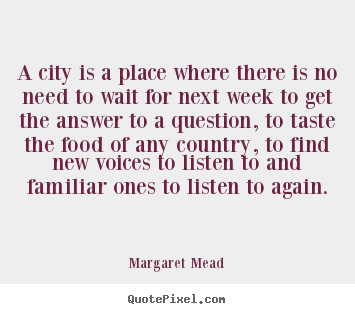 A city is a place where there is no need to wait for next.. Margaret Mead popular life quotes