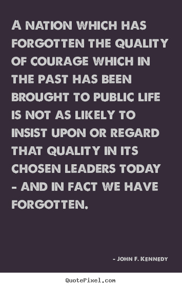 John F. Kennedy picture quotes - A nation which has forgotten the quality of courage which in.. - Life quotes