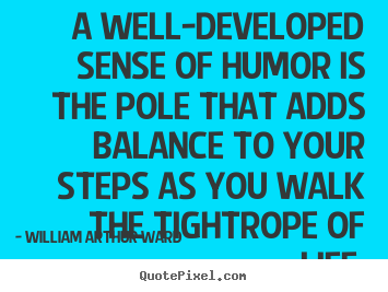 William Arthur Ward picture quotes - A well-developed sense of humor is the pole that adds.. - Life quote