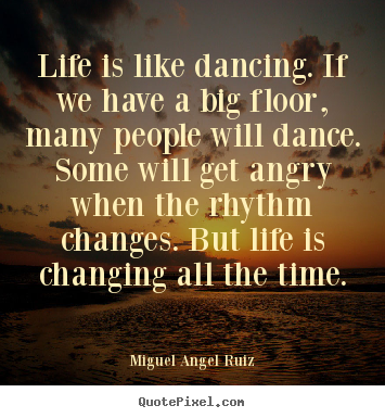 Life is like dancing. if we have a big floor, many people will.. Miguel Angel Ruiz best life quotes