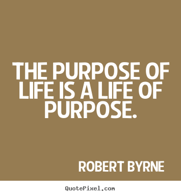 Quote about life - The purpose of life is a life of purpose.