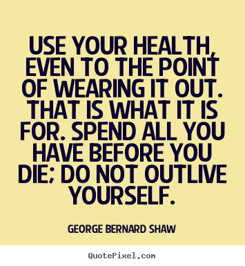 Life quote - Use your health, even to the point of wearing it out. that is what..